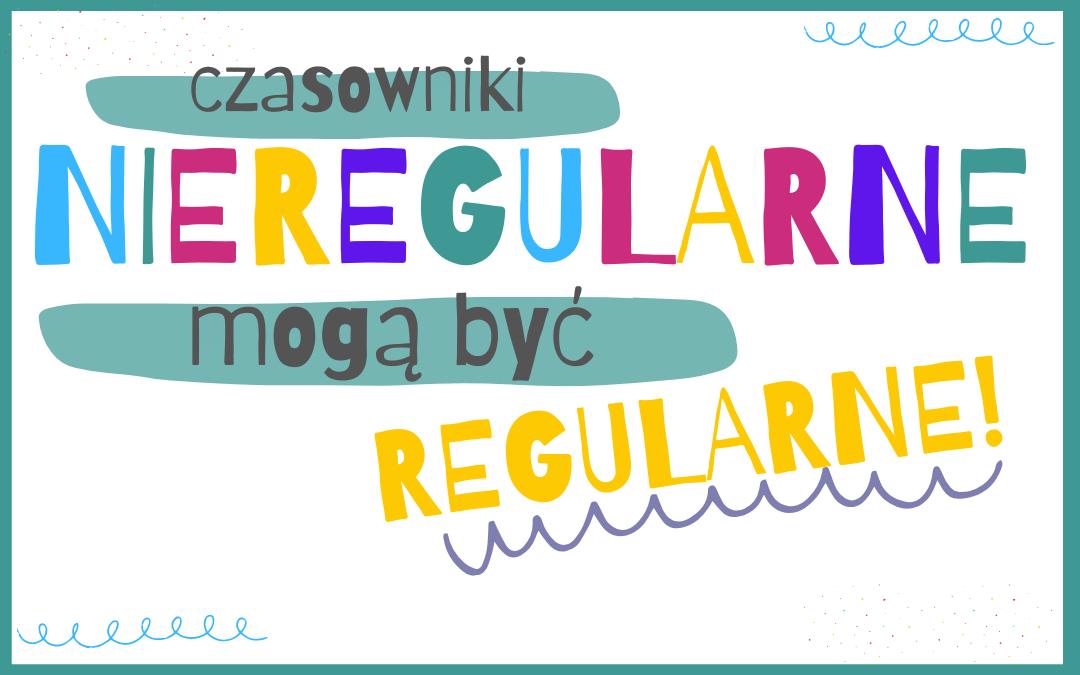 Czasowniki nieregularne mogą być regularne!